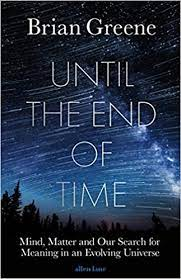 Until the End of Time: Mind, Matter, and Our Search for Meaning in an  Evolving Universe: Amazon.co.uk: Greene, Brian: 9780241295984: Books